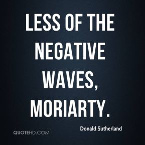 Less of the negative waves, Moriarty.