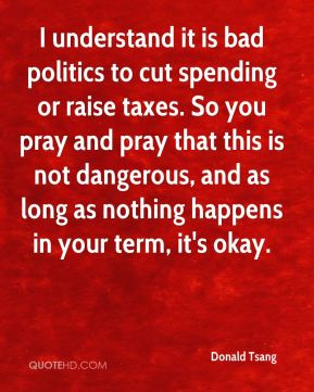 Donald Tsang - I understand it is bad politics to cut spending or raise taxes. So you pray and pray that this is not dangerous, and as long as nothing happens in your term, it's okay.