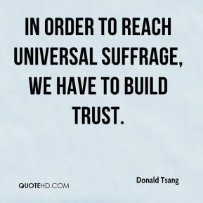 Donald Tsang - In order to reach universal suffrage, we have to build trust.