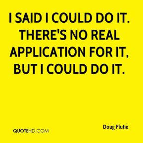 Doug Flutie - I said I could do it. There's no real application for it, but I could do it.