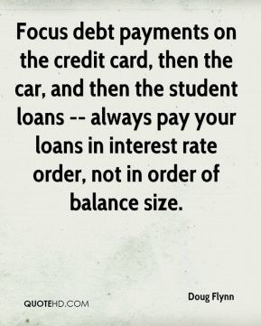 Doug Flynn - Focus debt payments on the credit card, then the car, and then the student loans -- always pay your loans in interest rate order, not in order of balance size.
