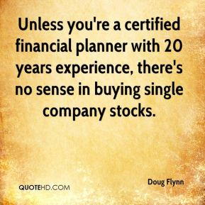 Doug Flynn - Unless you're a certified financial planner with 20 years experience, there's no sense in buying single company stocks.