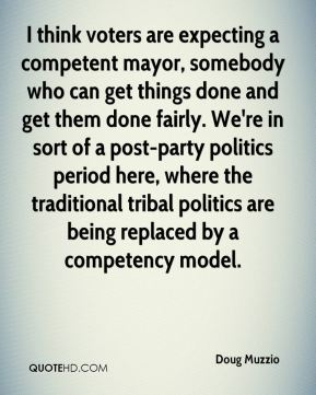I think voters are expecting a competent mayor, somebody who can get things done and get them done fairly. We're in sort of a post-party politics period here, where the traditional tribal politics are being replaced by a competency model.