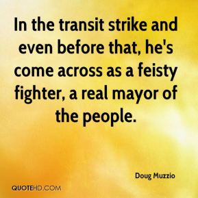 Doug Muzzio - In the transit strike and even before that, he's come across as a feisty fighter, a real mayor of the people.