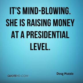 Doug Muzzio - It's mind-blowing. She is raising money at a presidential level.