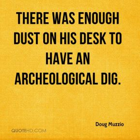 Doug Muzzio - There was enough dust on his desk to have an archeological dig.