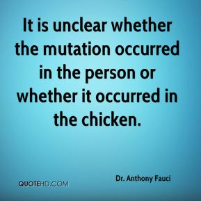 Dr. Anthony Fauci - It is unclear whether the mutation occurred in the person or whether it occurred in the chicken.