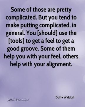 Duffy Waldorf - Some of those are pretty complicated. But you tend to make putting complicated, in general. You [should] use the [tools] to get a feel to get a good groove. Some of them help you with your feel, others help with your alignment.