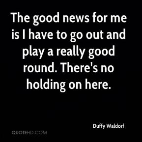 Duffy Waldorf - The good news for me is I have to go out and play a really good round. There's no holding on here.