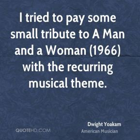 Dwight Yoakam - I tried to pay some small tribute to A Man and a Woman (1966) with the recurring musical theme.
