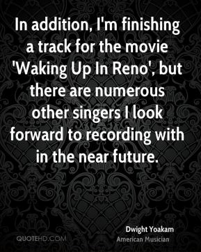 Dwight Yoakam - In addition, I'm finishing a track for the movie 'Waking Up In Reno', but there are numerous other singers I look forward to recording with in the near future.