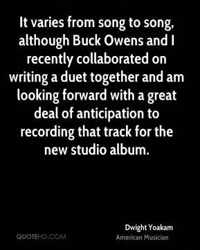 Dwight Yoakam - It varies from song to song, although Buck Owens and I recently collaborated on writing a duet together and am looking forward with a great deal of anticipation to recording that track for the new studio album.