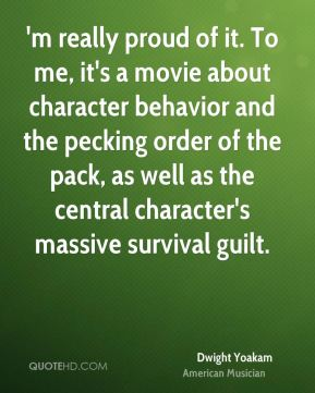 Dwight Yoakam - 'm really proud of it. To me, it's a movie about character behavior and the pecking order of the pack, as well as the central character's massive survival guilt.