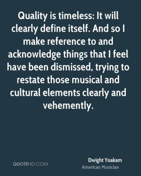 Dwight Yoakam - Quality is timeless: It will clearly define itself. And so I make reference to and acknowledge things that I feel have been dismissed, trying to restate those musical and cultural elements clearly and vehemently.