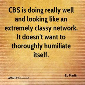 Ed Martin - CBS is doing really well and looking like an extremely classy network. It doesn't want to thoroughly humiliate itself.