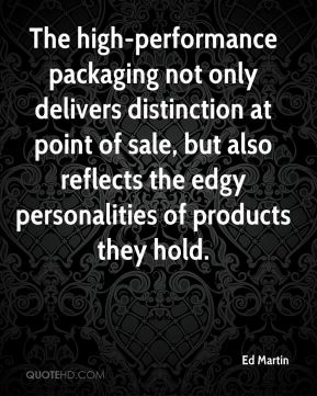Ed Martin - The high-performance packaging not only delivers distinction at point of sale, but also reflects the edgy personalities of products they hold.