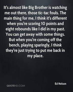 Ed Nelson - It's almost like Big Brother is watching me out there, those tic-tac fouls. The main thing for me, I think it's different when you're scoring 10 points and eight rebounds like I did in my past. You can get away with some things. But when you're coming off the bench, playing sparingly, I think they're just trying to put me back in my place.