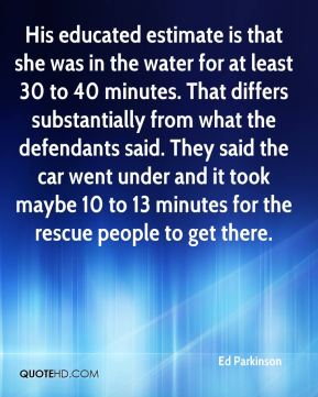Ed Parkinson - His educated estimate is that she was in the water for at least 30 to 40 minutes. That differs substantially from what the defendants said. They said the car went under and it took maybe 10 to 13 minutes for the rescue people to get there.