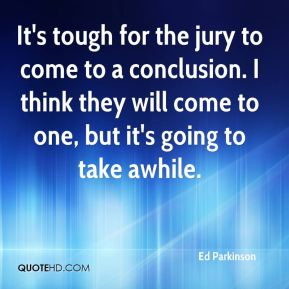 Ed Parkinson - It's tough for the jury to come to a conclusion. I think they will come to one, but it's going to take awhile.