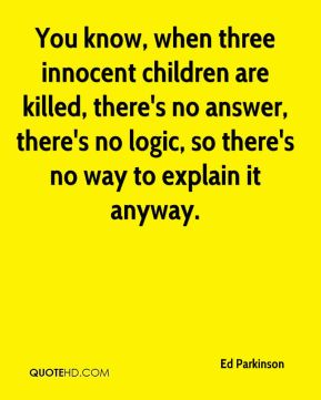 Ed Parkinson - You know, when three innocent children are killed, there's no answer, there's no logic, so there's no way to explain it anyway.