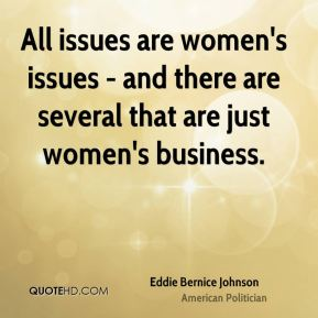 Eddie Bernice Johnson - All issues are women's issues - and there are several that are just women's business.