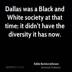 Eddie Bernice Johnson - Dallas was a Black and White society at that time; it didn't have the diversity it has now.