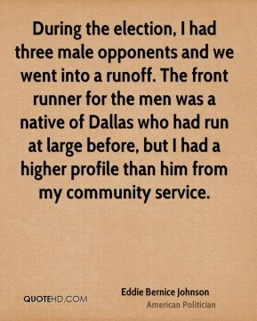 Eddie Bernice Johnson - During the election, I had three male opponents and we went into a runoff. The front runner for the men was a native of Dallas who had run at large before, but I had a higher profile than him from my community service.
