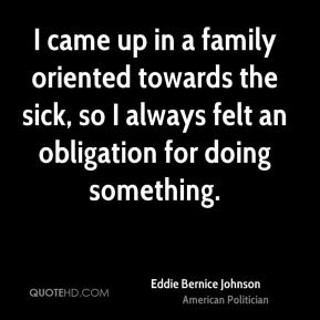 Eddie Bernice Johnson - I came up in a family oriented towards the sick, so I always felt an obligation for doing something.