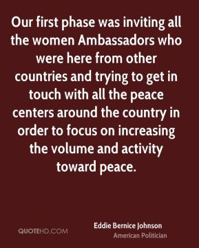 Eddie Bernice Johnson - Our first phase was inviting all the women Ambassadors who were here from other countries and trying to get in touch with all the peace centers around the country in order to focus on increasing the volume and activity toward peace.