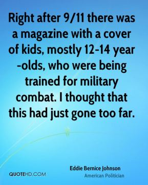 Eddie Bernice Johnson - Right after 9/11 there was a magazine with a cover of kids, mostly 12-14 year-olds, who were being trained for military combat. I thought that this had just gone too far.