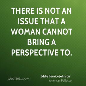 Eddie Bernice Johnson - There is not an issue that a woman cannot bring a perspective to.