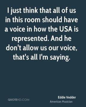 I just think that all of us in this room should have a voice in how the USA is represented. And he don't allow us our voice, that's all I'm saying.