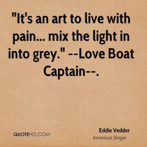 """Eddie Vedder - """"It's an art to live with pain... mix the light in into grey."""" --Love Boat Captain--."""