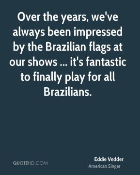 Eddie Vedder - Over the years, we've always been impressed by the Brazilian flags at our shows ... it's fantastic to finally play for all Brazilians.