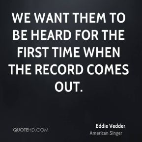 Eddie Vedder - We want them to be heard for the first time when the record comes out.