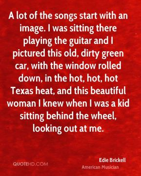 A lot of the songs start with an image. I was sitting there playing the guitar and I pictured this old, dirty green car, with the window rolled down, in the hot, hot, hot Texas heat, and this beautiful woman I knew when I was a kid sitting behind the wheel, looking out at me.