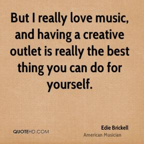 Edie Brickell - But I really love music, and having a creative outlet is really the best thing you can do for yourself.