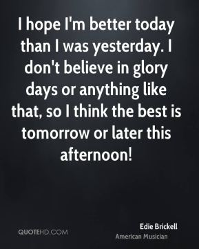 Edie Brickell - I hope I'm better today than I was yesterday. I don't believe in glory days or anything like that, so I think the best is tomorrow or later this afternoon!