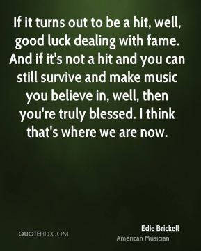 Edie Brickell - If it turns out to be a hit, well, good luck dealing with fame. And if it's not a hit and you can still survive and make music you believe in, well, then you're truly blessed. I think that's where we are now.