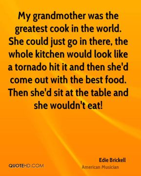 Edie Brickell - My grandmother was the greatest cook in the world. She could just go in there, the whole kitchen would look like a tornado hit it and then she'd come out with the best food. Then she'd sit at the table and she wouldn't eat!