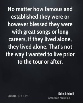 No matter how famous and established they were or however blessed they were with great songs or long careers, if they lived alone, they lived alone. That's not the way I wanted to live prior to the tour or after.