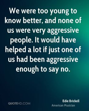We were too young to know better, and none of us were very aggressive people. It would have helped a lot if just one of us had been aggressive enough to say no.