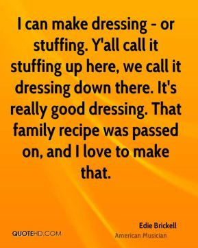 Edie Brickell - I can make dressing - or stuffing. Y'all call it stuffing up here, we call it dressing down there. It's really good dressing. That family recipe was passed on, and I love to make that.