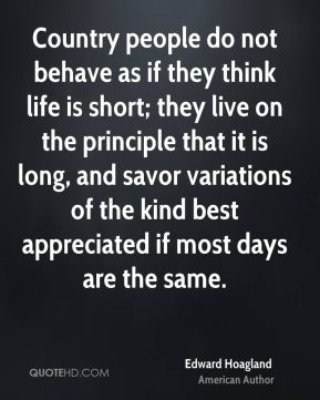 Country people do not behave as if they think life is short; they live on the principle that it is long, and savor variations of the kind best appreciated if most days are the same.