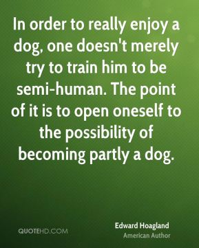 In order to really enjoy a dog, one doesn't merely try to train him to be semi-human. The point of it is to open oneself to the possibility of becoming partly a dog.