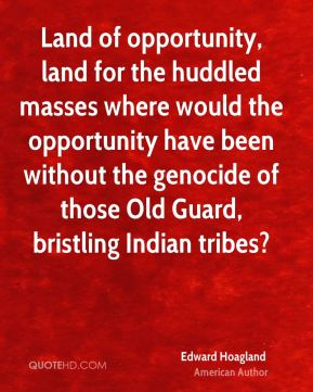 Edward Hoagland - Land of opportunity, land for the huddled masses where would the opportunity have been without the genocide of those Old Guard, bristling Indian tribes?