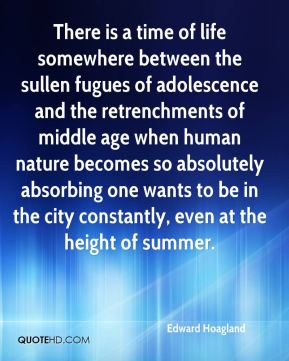 Edward Hoagland - There is a time of life somewhere between the sullen fugues of adolescence and the retrenchments of middle age when human nature becomes so absolutely absorbing one wants to be in the city constantly, even at the height of summer.