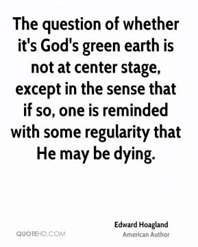 The question of whether it's God's green earth is not at center stage, except in the sense that if so, one is reminded with some regularity that He may be dying.