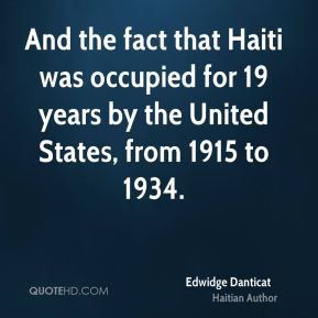 Edwidge Danticat - And the fact that Haiti was occupied for 19 years by the United States, from 1915 to 1934.
