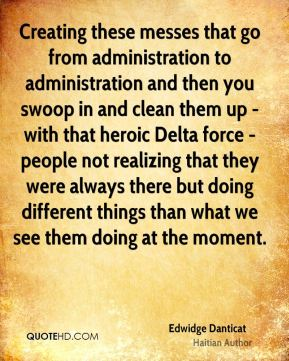 Edwidge Danticat - Creating these messes that go from administration to administration and then you swoop in and clean them up - with that heroic Delta force - people not realizing that they were always there but doing different things than what we see them doing at the moment.